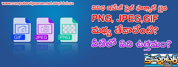 వివిధ ఇమేజ్ ఫైల్ ఫార్మాట్ లైన PNG, JPEG,GIF మధ్య తేడాలేంటి? వీటిలో ఏది ఉత్తమం?