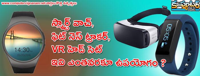 స్మార్ట్ వాచ్, ఫిట్ నెస్ ట్రాకర్ , VR హెడ్ సెట్ ఇవి  ఎంతవరకూ ఉపయోగం?